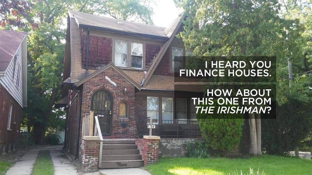 I heard you finance houses. How about the house were Sheeran killed Hoffa at 17841 Beaverland in Detroit?